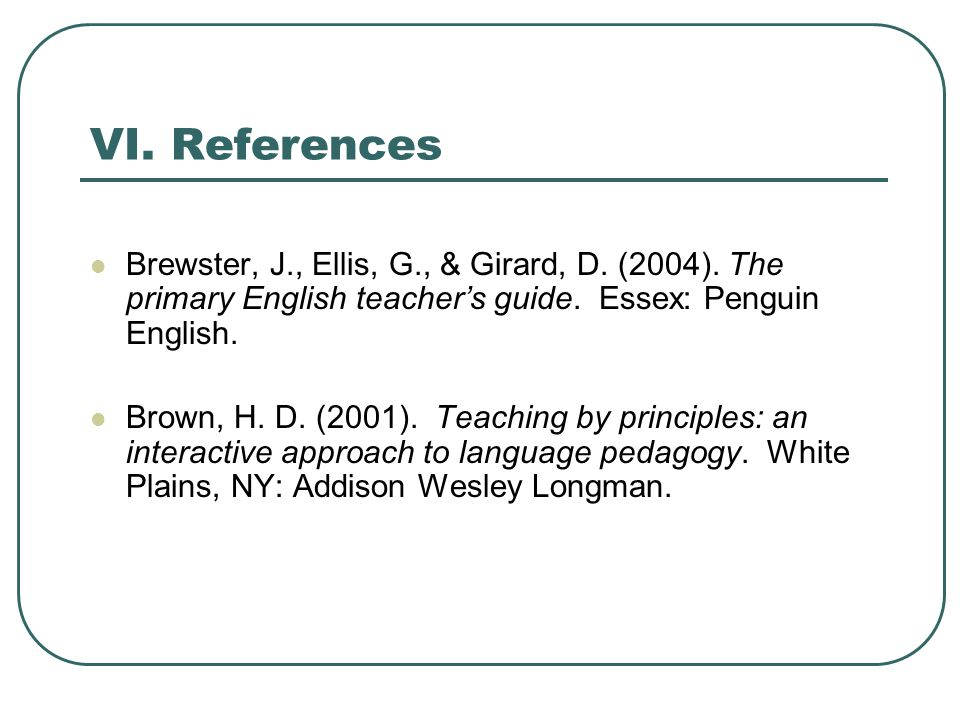 VI. References Brewster, J., Ellis, G., & Girard, D. (2004). The primary English teacher's guide. Essex: Penguin English.
