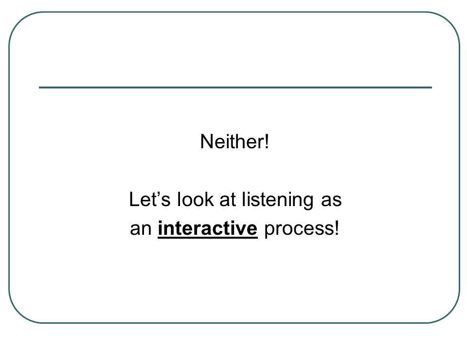 Let's look at listening as an interactive process!