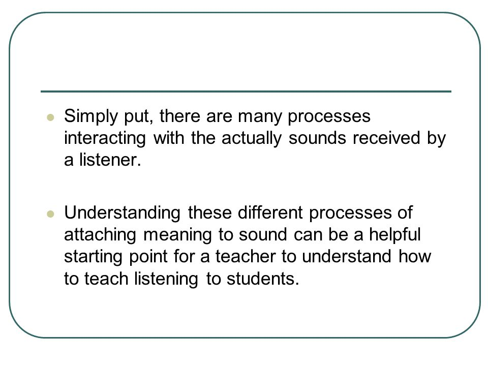 Simply put, there are many processes interacting with the actually sounds received by a listener.