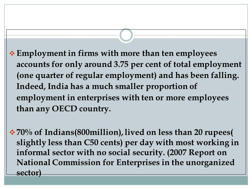Employment in firms with more than ten employees accounts for only around 3.75 per cent of total employment (one quarter of regular employment) and has been falling. Indeed, India has a much smaller proportion of employment in enterprises with ten or more employees than any OECD country.