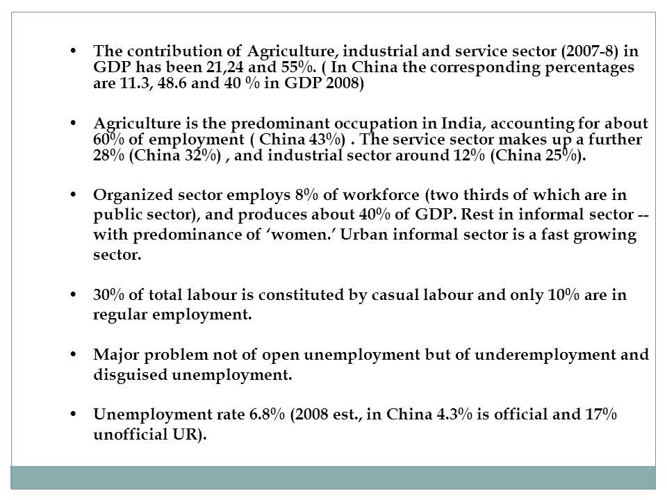 The contribution of Agriculture, industrial and service sector (2007-8) in GDP has been 21,24 and 55%. ( In China the corresponding percentages are 11.3, 48.6 and 40 % in GDP 2008)