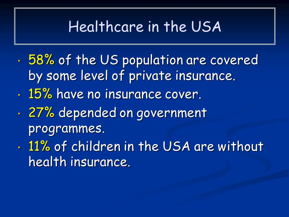Healthcare in the USA 58% of the US population are covered by some level of private insurance. 15% have no insurance cover.