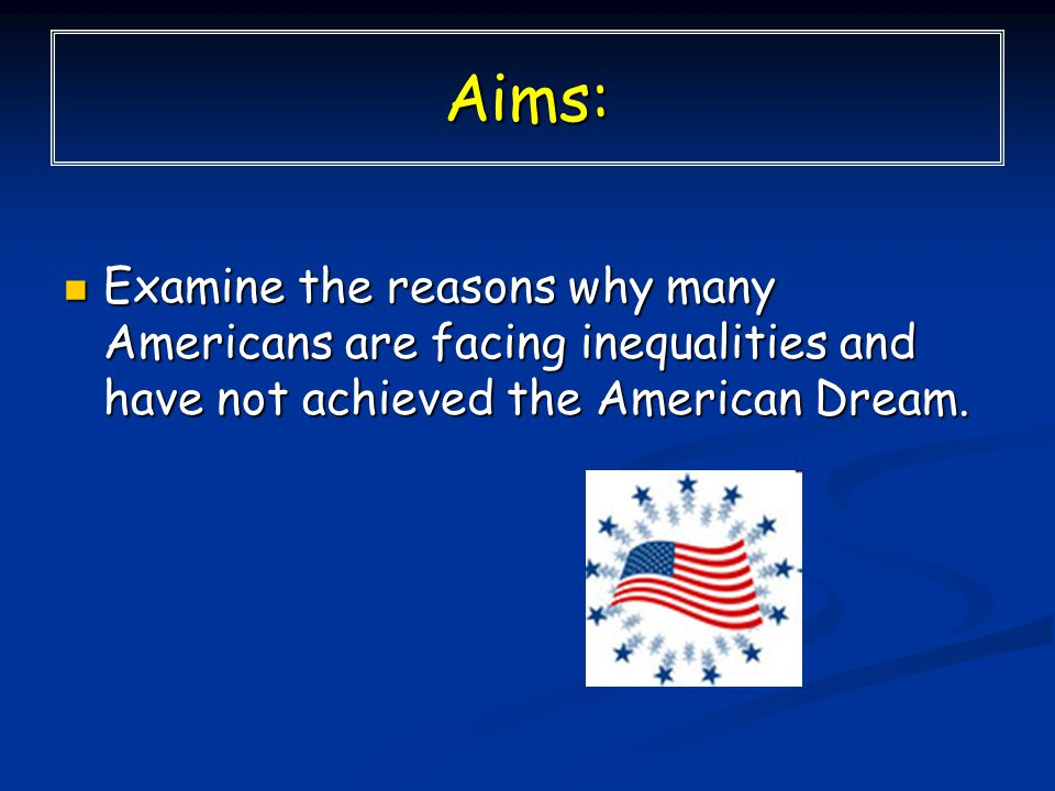 Aims: Examine the reasons why many Americans are facing inequalities and have not achieved the American Dream.