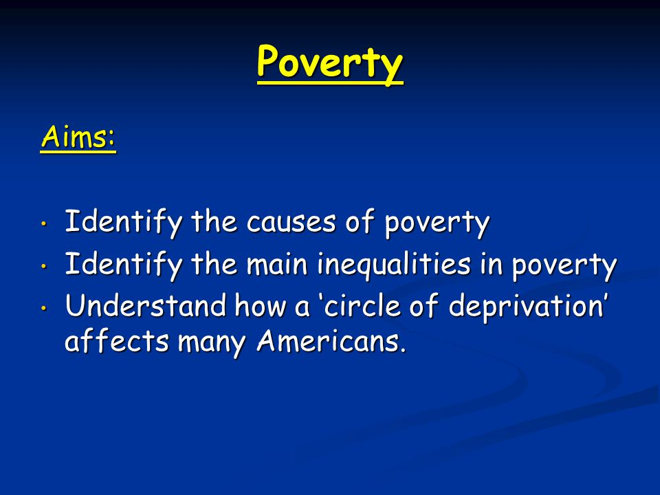Poverty Aims: Identify the causes of poverty