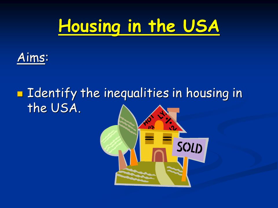 Housing in the USA Aims:
