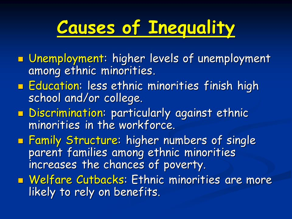 Causes of Inequality Unemployment: higher levels of unemployment among ethnic minorities.