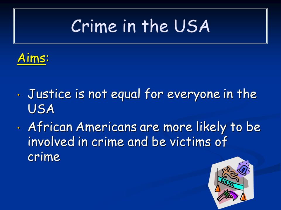 Crime in the USA Aims: Justice is not equal for everyone in the USA