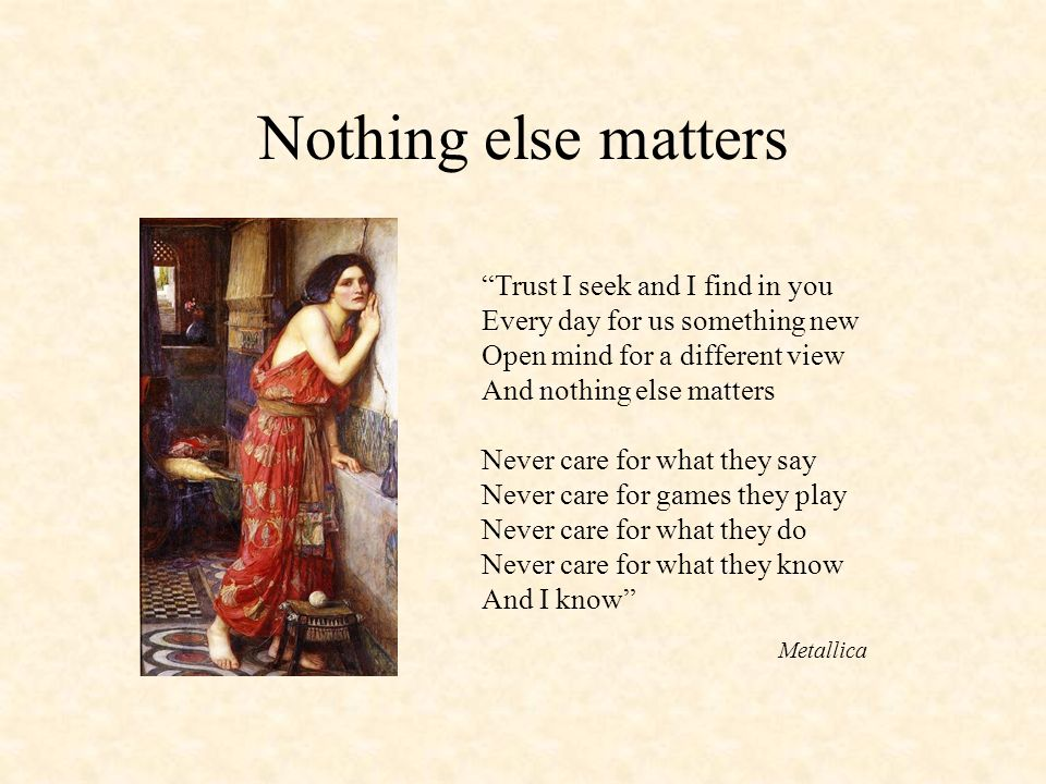 Nothing else matters Trust I seek and I find in you Every day for us something new Open mind for a different view And nothing else matters.