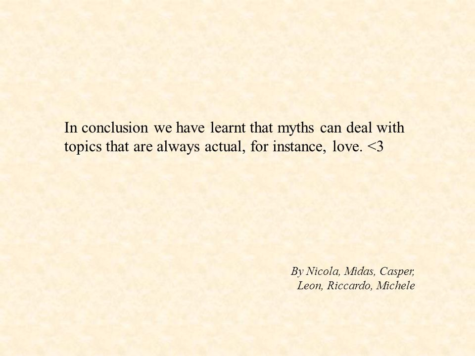 In conclusion we have learnt that myths can deal with topics that are always actual, for instance, love. <3