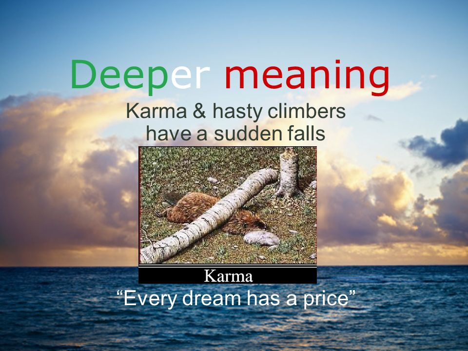 Karma & hasty climbers have a sudden falls Every dream has a price