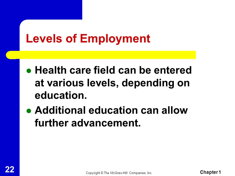 Levels of Employment Health care field can be entered at various levels, depending on education. Additional education can allow further advancement.