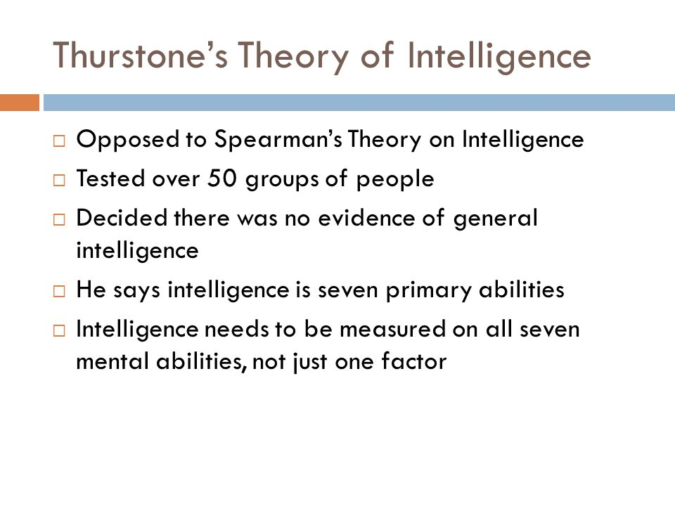 theories of general intelligence Theories of intelligence  -sternberg-triarchic theory-emotional intelligence - ability to perceive, express, understand, and regulate emotions charles spearman (1863-1945) general intelligence (g-factor)-theorized that a general intelligence factor (g) underlies other, more specific aspects of intelligence.