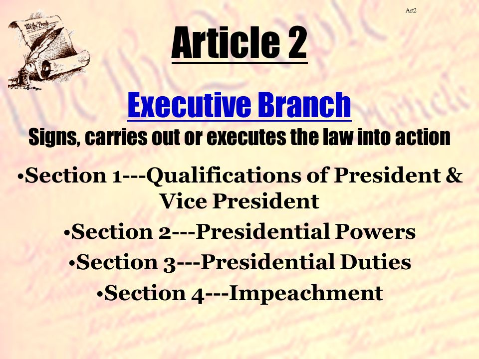 Art2 Article 2. Executive Branch Signs, carries out or executes the law into action. Section 1---Qualifications of President & Vice President.