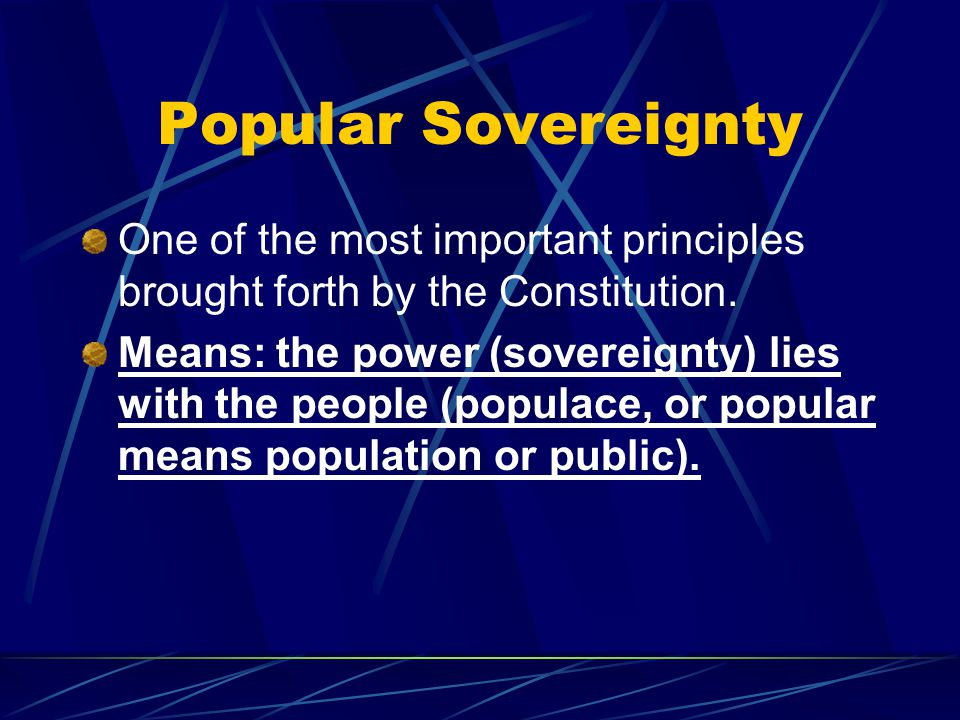 Popular Sovereignty One of the most important principles brought forth by the Constitution.