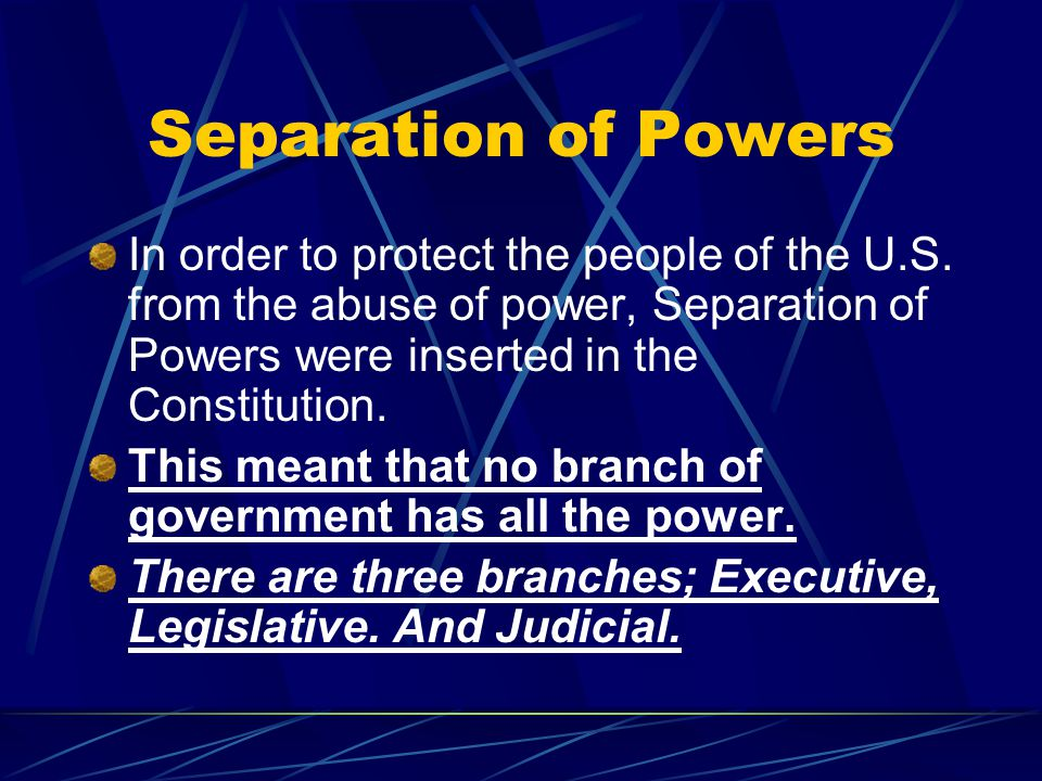 Separation of Powers In order to protect the people of the U.S. from the abuse of power, Separation of Powers were inserted in the Constitution.
