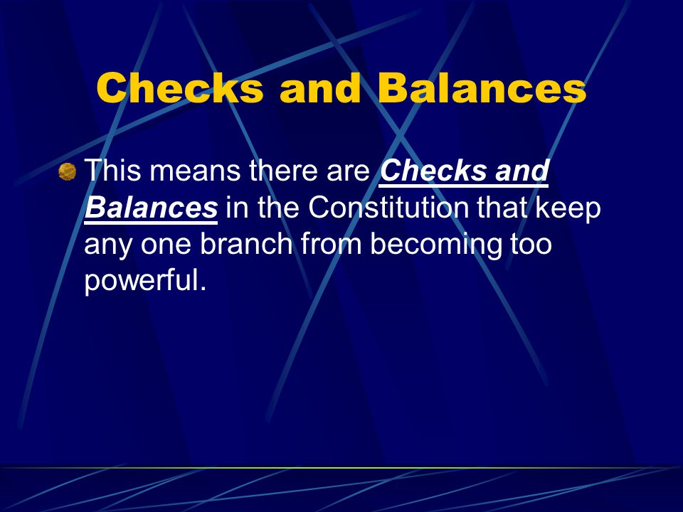 Checks and Balances This means there are Checks and Balances in the Constitution that keep any one branch from becoming too powerful.
