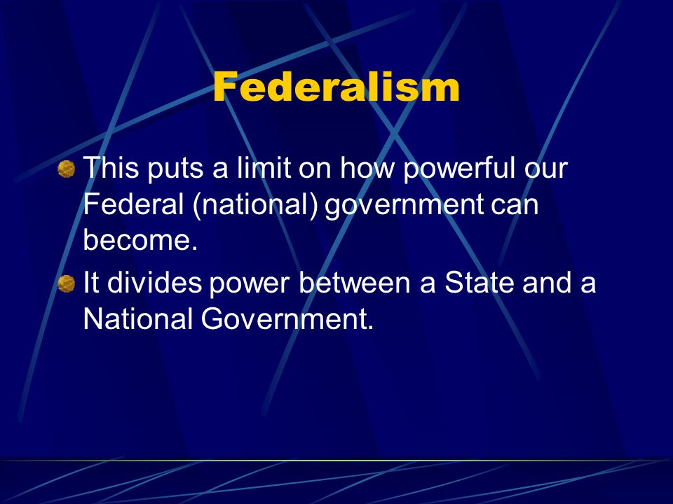 Federalism This puts a limit on how powerful our Federal (national) government can become.