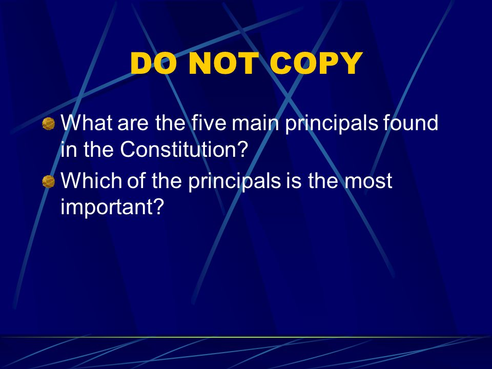 DO NOT COPY What are the five main principals found in the Constitution.