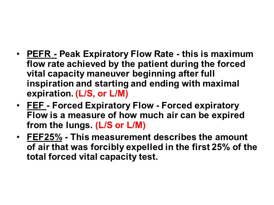 PEFR - Peak Expiratory Flow Rate - this is maximum flow rate achieved by the patient during the forced vital capacity maneuver beginning after full inspiration and starting and ending with maximal expiration. (L/S, or L/M)
