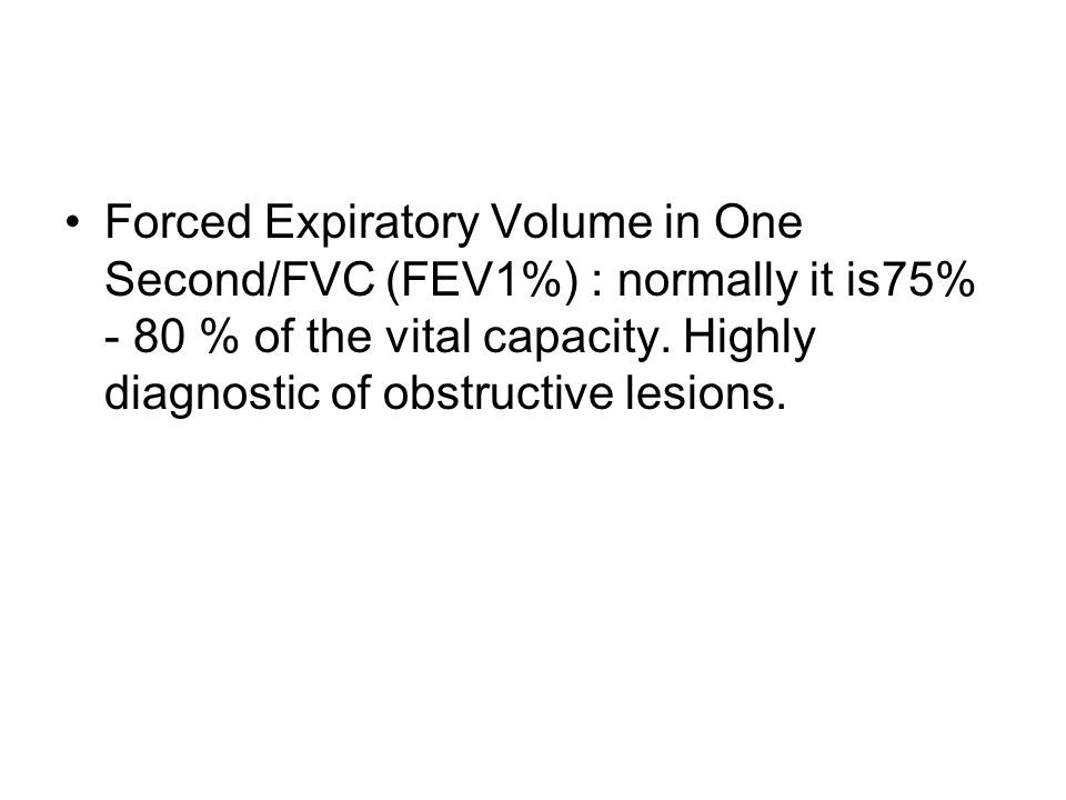 Forced Expiratory Volume in One Second/FVC (FEV1%) : normally it is75% - 80 % of the vital capacity.