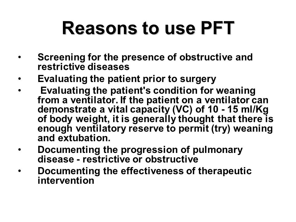 Reasons to use PFT Screening for the presence of obstructive and restrictive diseases. Evaluating the patient prior to surgery.