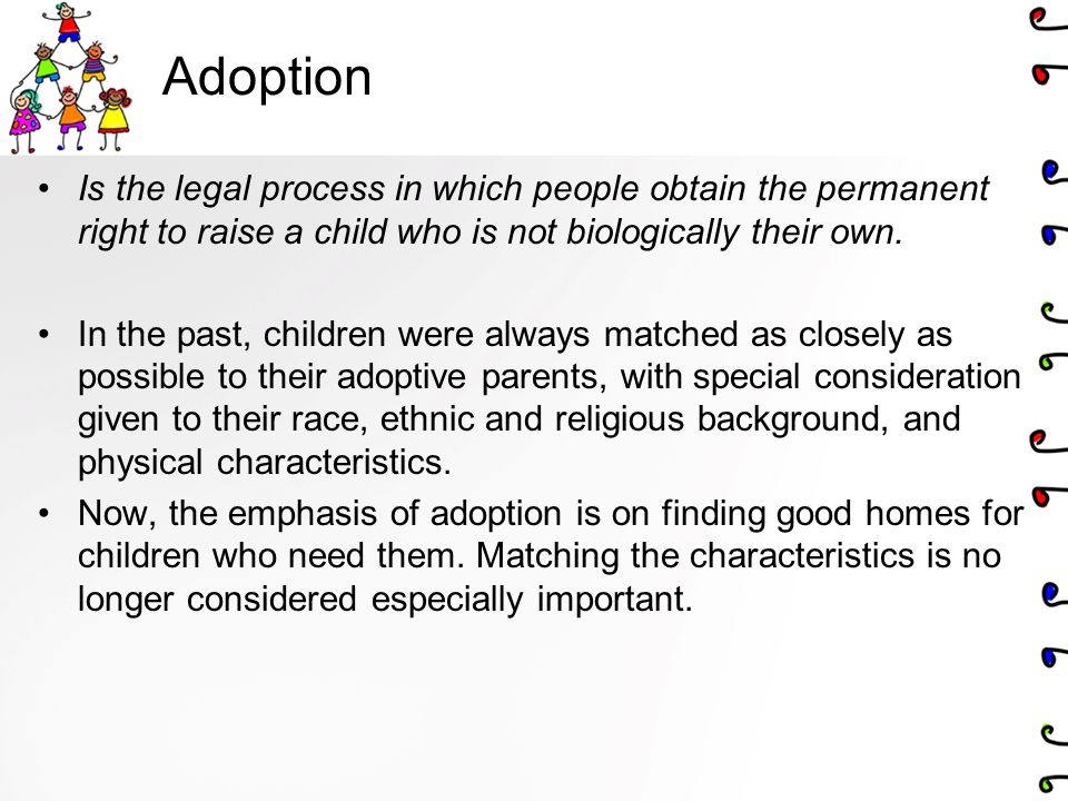 Adoption Is the legal process in which people obtain the permanent right to raise a child who is not biologically their own.