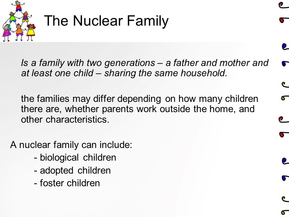 The Nuclear Family Is a family with two generations – a father and mother and at least one child – sharing the same household.