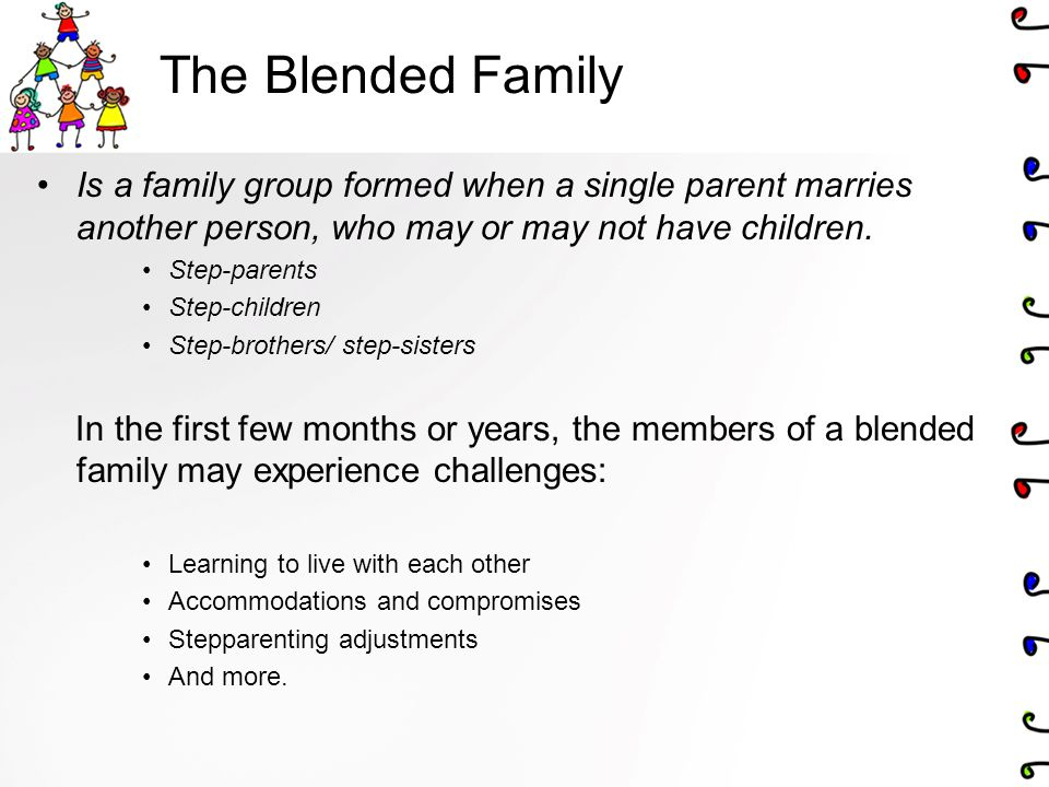 The Blended Family Is a family group formed when a single parent marries another person, who may or may not have children.