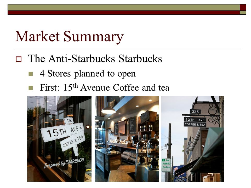 Market Summary The Anti-Starbucks Starbucks 4 Stores planned to open