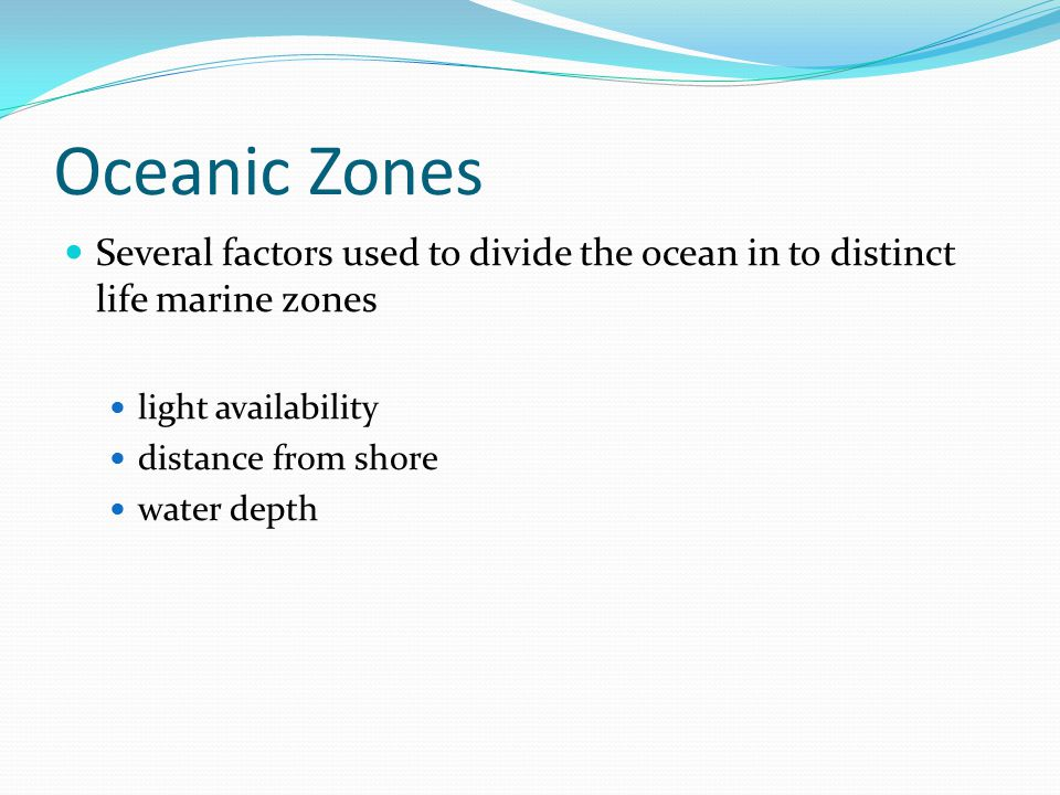 Oceanic Zones Several factors used to divide the ocean in to distinct life marine zones. light availability.