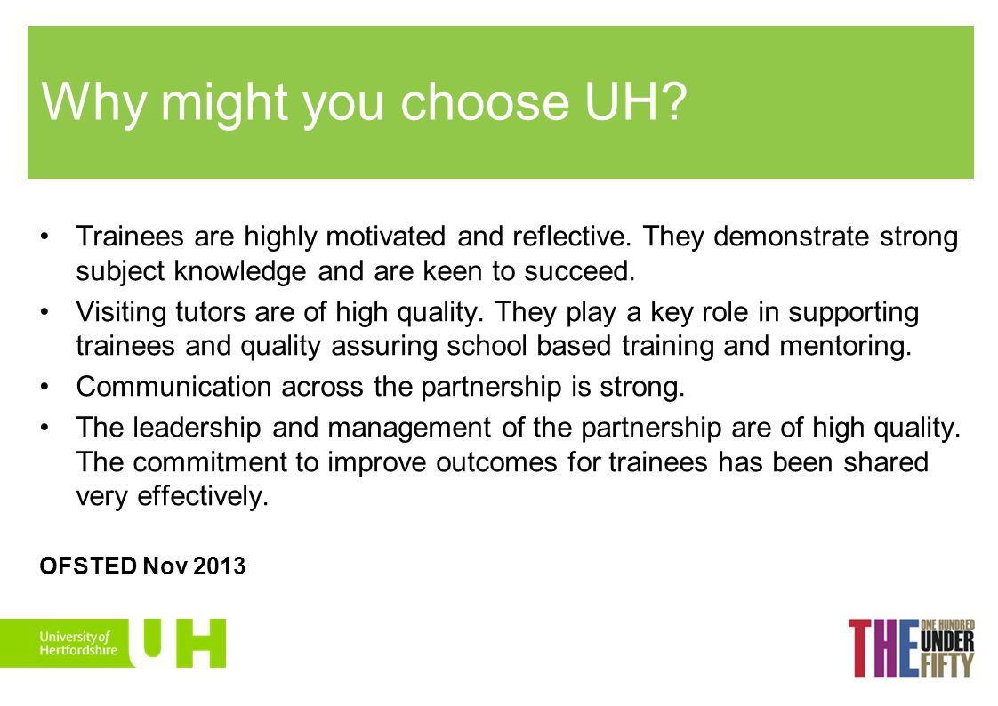 Why might you choose UH Trainees are highly motivated and reflective. They demonstrate strong subject knowledge and are keen to succeed.