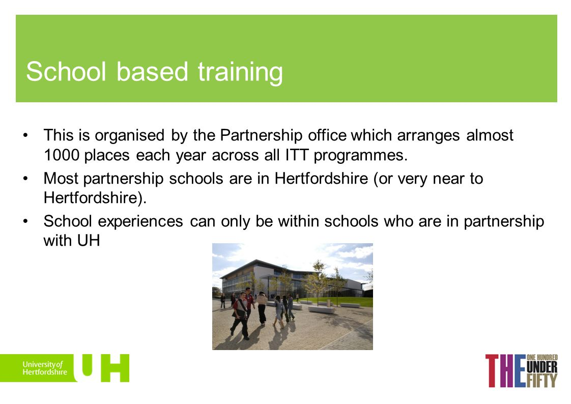 School based training This is organised by the Partnership office which arranges almost 1000 places each year across all ITT programmes.