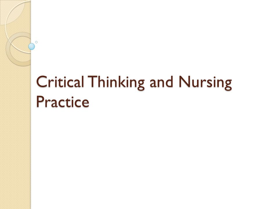 critical thinking and nursing practice These complementary functions are what allow for critical thinking a practice encompassing imagination and and reconstruct the nursing care process by.