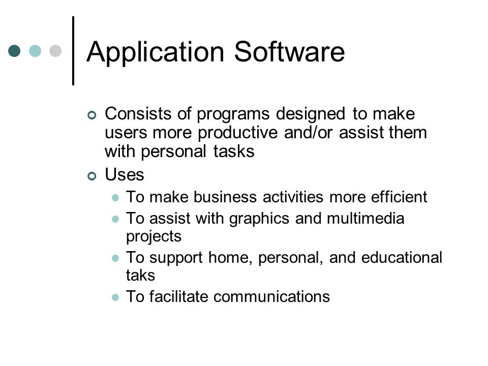 Application Software Consists of programs designed to make users more productive and/or assist them with personal tasks.