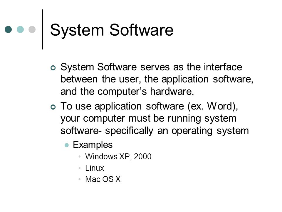 System Software System Software serves as the interface between the user, the application software, and the computer's hardware.