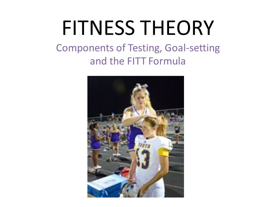 FITNESS THEORY Components of Testing, Goal-setting and the FITT Formula