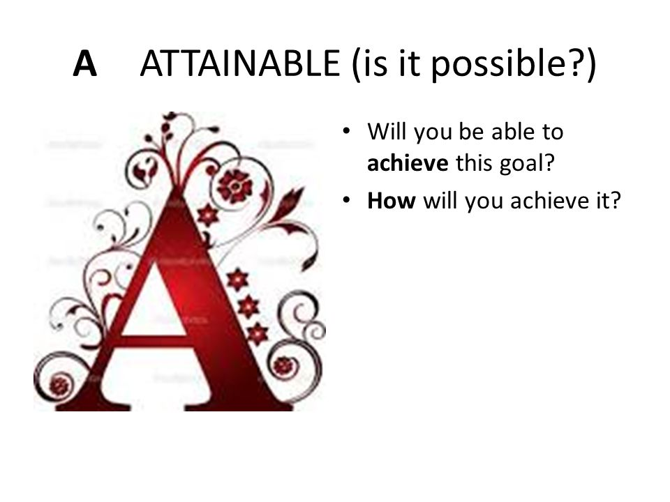 A ATTAINABLE (is it possible )