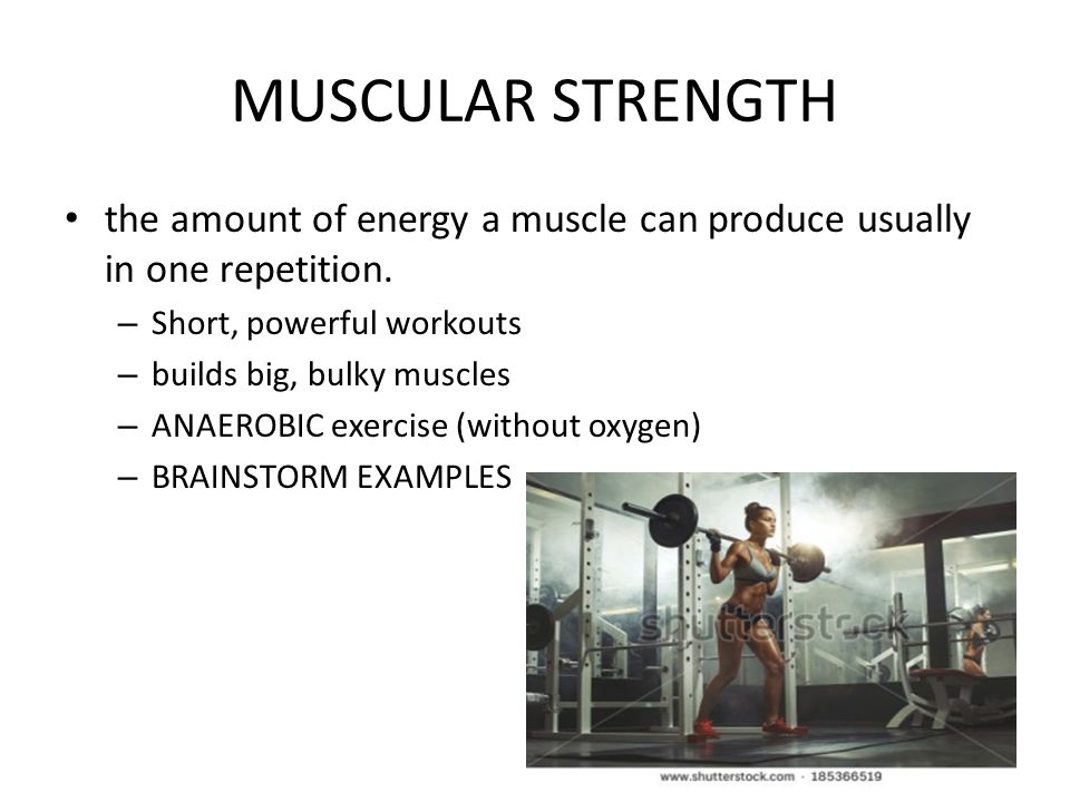 MUSCULAR STRENGTH the amount of energy a muscle can produce usually in one repetition. Short, powerful workouts.