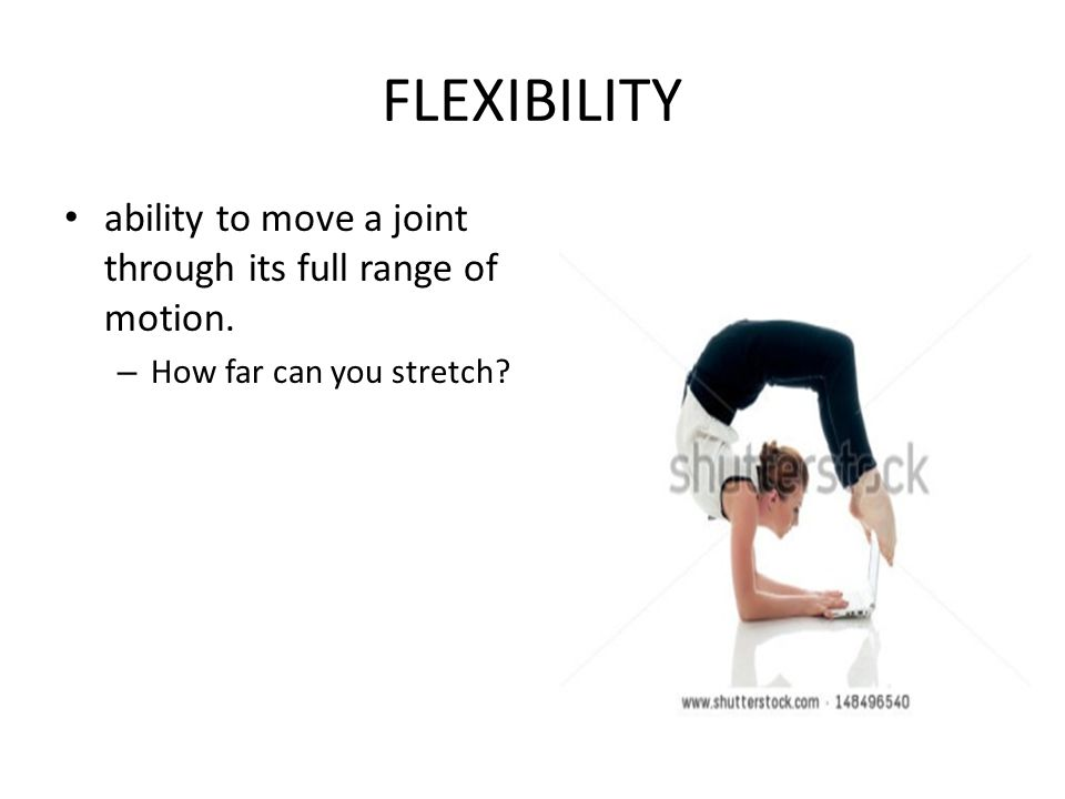 FLEXIBILITY ability to move a joint through its full range of motion.