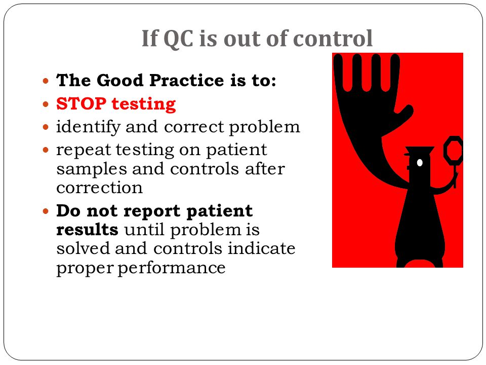 If QC is out of control The Good Practice is to: STOP testing