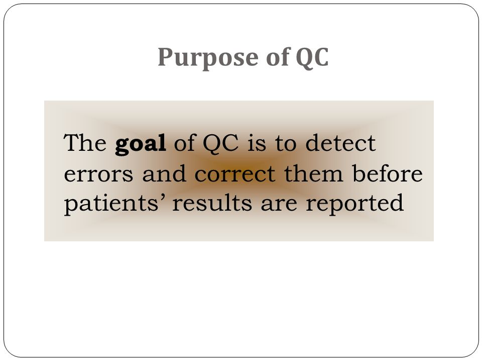 Purpose of QC The goal of QC is to detect errors and correct them before patients' results are reported.