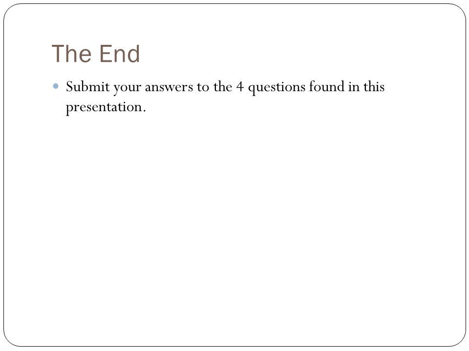 The End Submit your answers to the 4 questions found in this presentation.