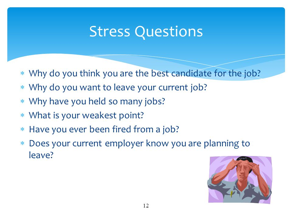 Stress Questions Why do you think you are the best candidate for the job Why do you want to leave your current job