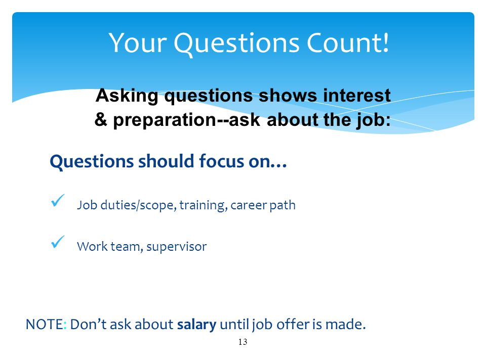 Asking questions shows interest & preparation--ask about the job: