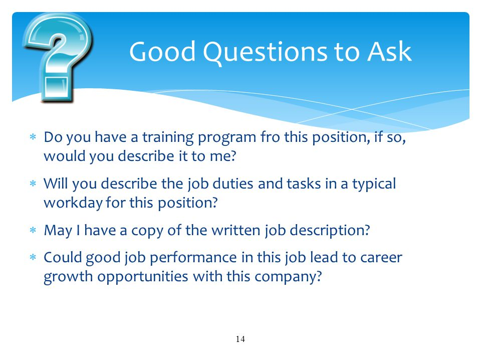 Good Questions to Ask Do you have a training program fro this position, if so, would you describe it to me