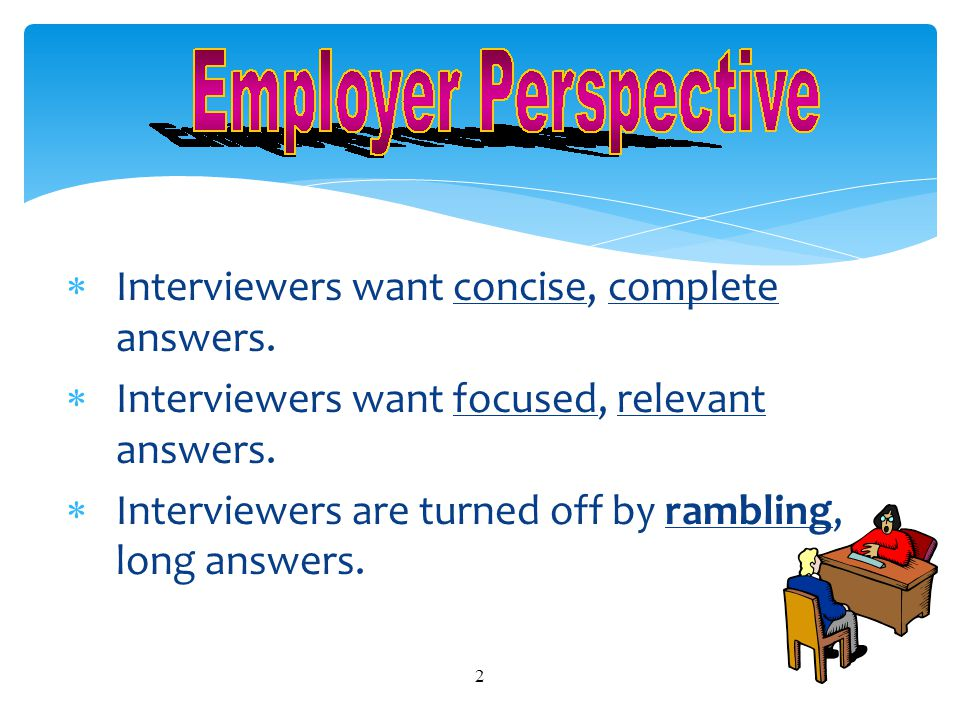 Interviewers want concise, complete answers.