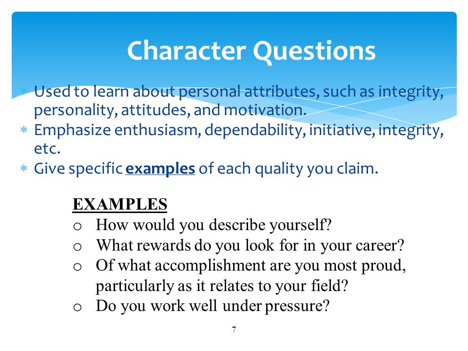 Character Questions Used to learn about personal attributes, such as integrity, personality, attitudes, and motivation.