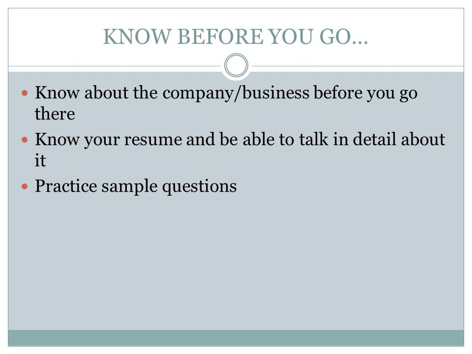 KNOW BEFORE YOU GO… Know about the company/business before you go there. Know your resume and be able to talk in detail about it.