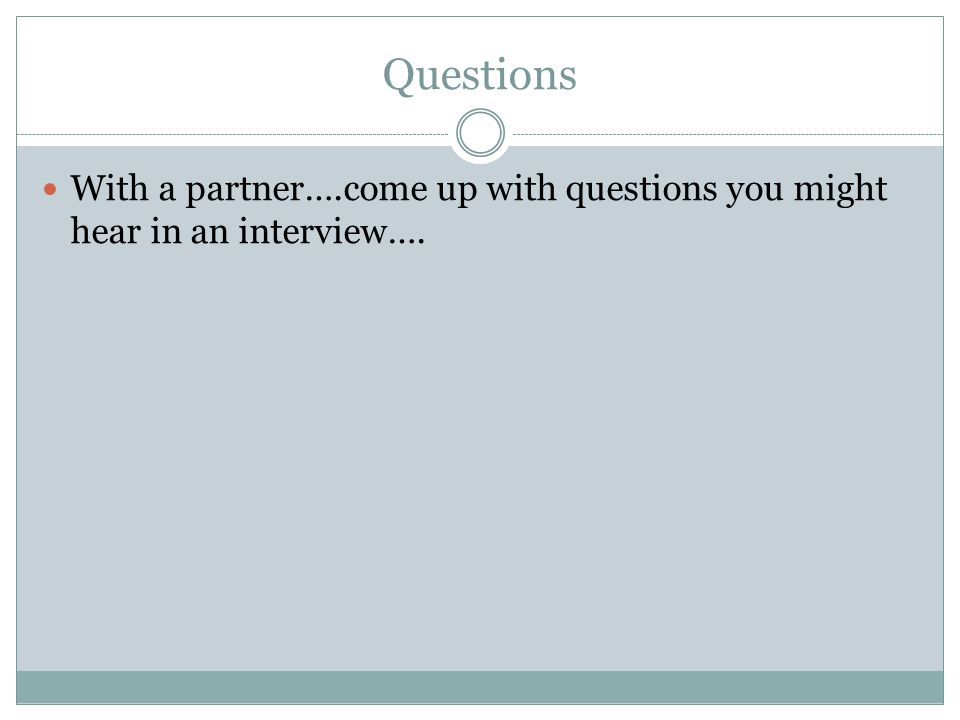 Questions With a partner….come up with questions you might hear in an interview….