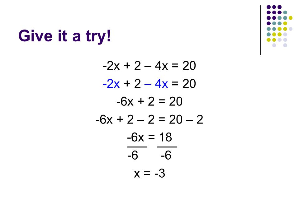 Give it a try! -2x + 2 – 4x = 20 -6x + 2 = 20 -6x + 2 – 2 = 20 – 2